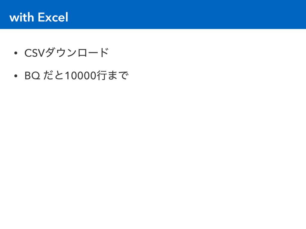 with Excel • CSVμϯϩʔυ • BQ ͩͱ10000ߦ·Ͱ