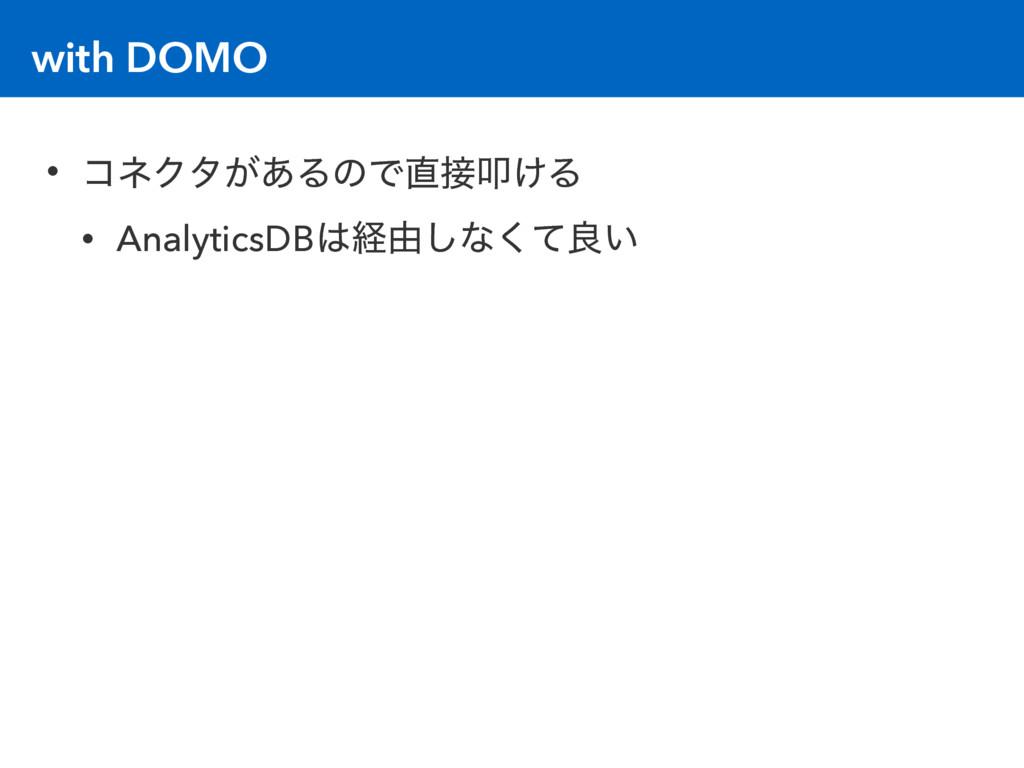 with DOMO • ίωΫλ͕͋ΔͷͰୟ͚Δ • AnalyticsDBܦ༝͠ͳͯ͘...