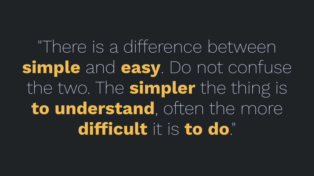 """There is a difference between simple and easy...."