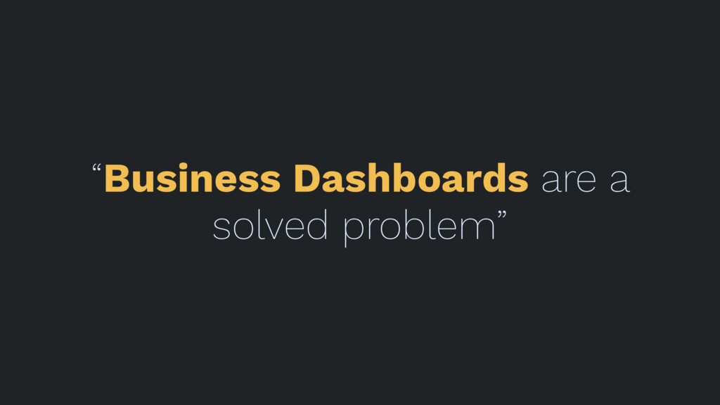 """Business Dashboards are a solved problem"""