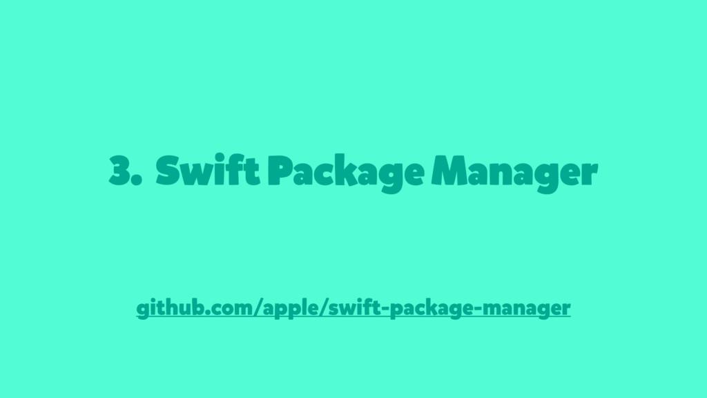 3. Swift Package Manager github.com/apple/swift...