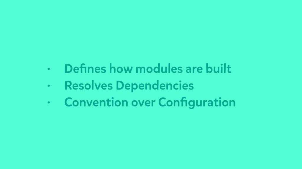 • Defines how modules are built • Resolves Depen...