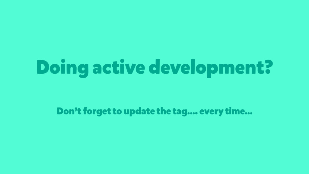 Doing active development? Don't forget to updat...