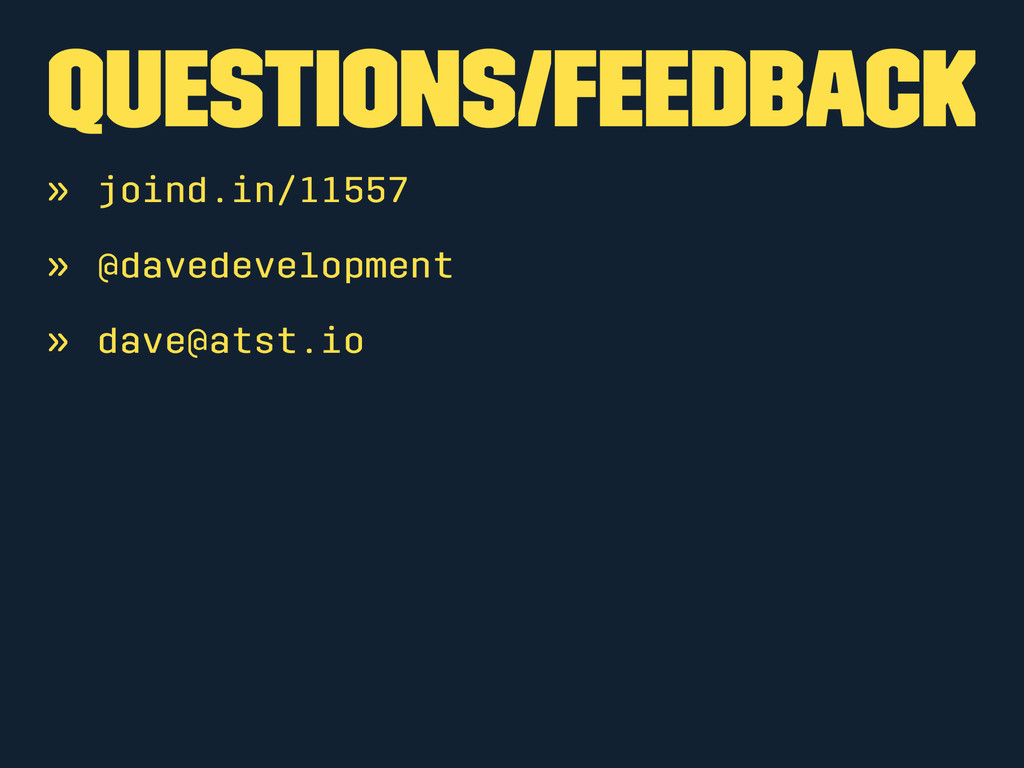 Questions/Feedback » joind.in/11557 » @davedeve...