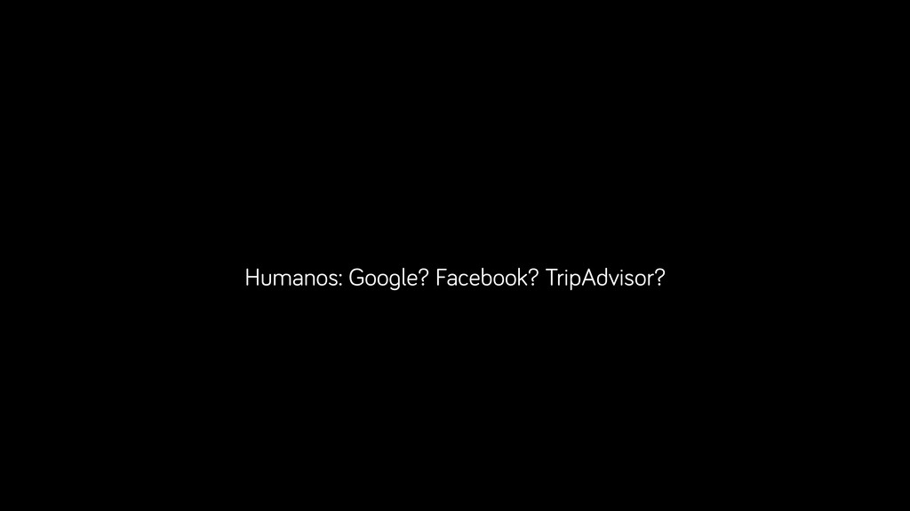 Humanos: Google? Facebook? TripAdvisor?
