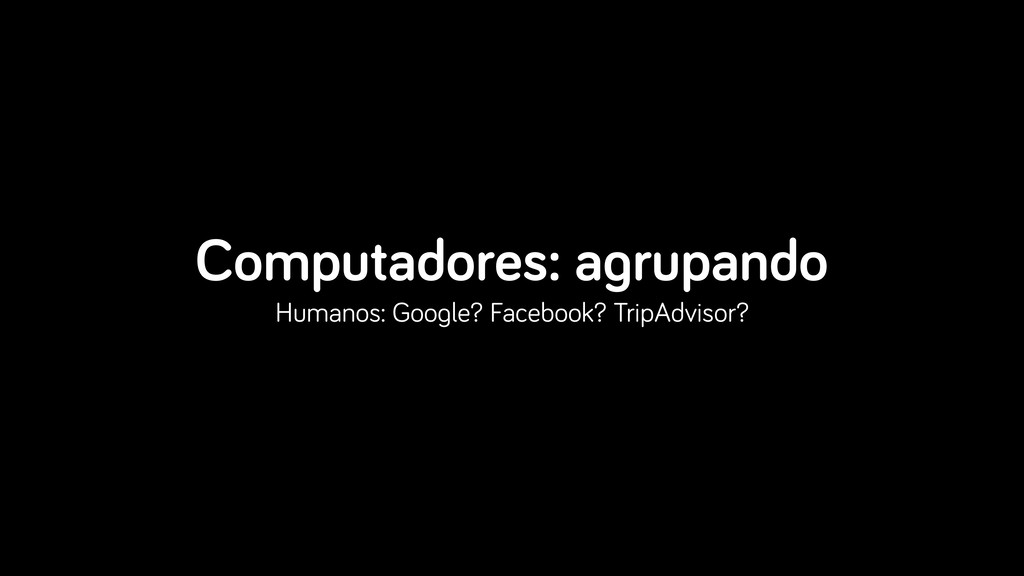 Computadores: agrupando Humanos: Google? Facebo...