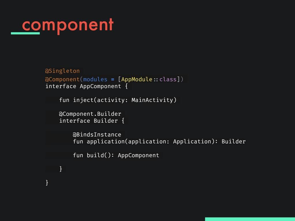 component @Singleton @Component(modules = [AppM...
