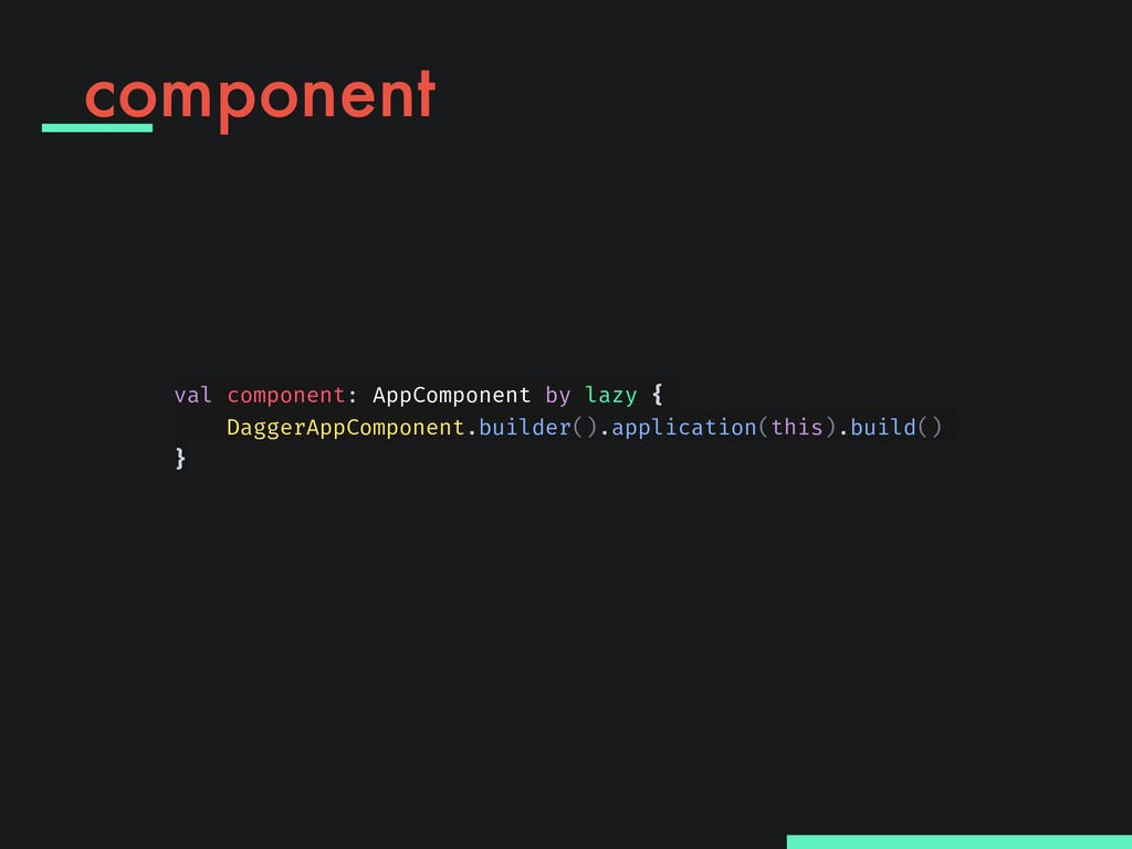component val component: AppComponent by lazy {...