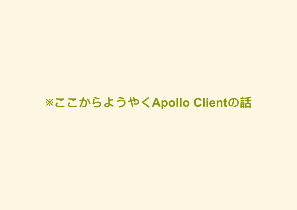 ※ ここからようやくApollo Client の話