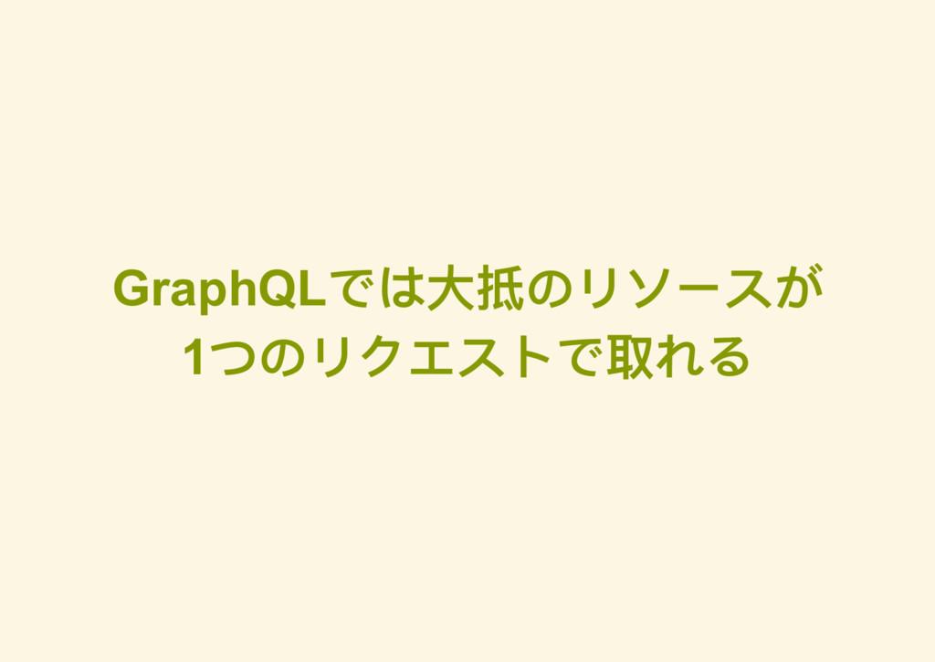 GraphQL では大抵のリソースが 1 つのリクエストで取れる