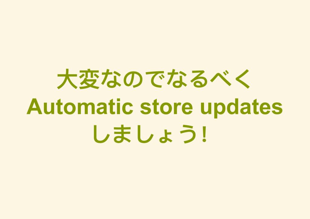 大変なのでなるべく Automatic store updates しましょう!