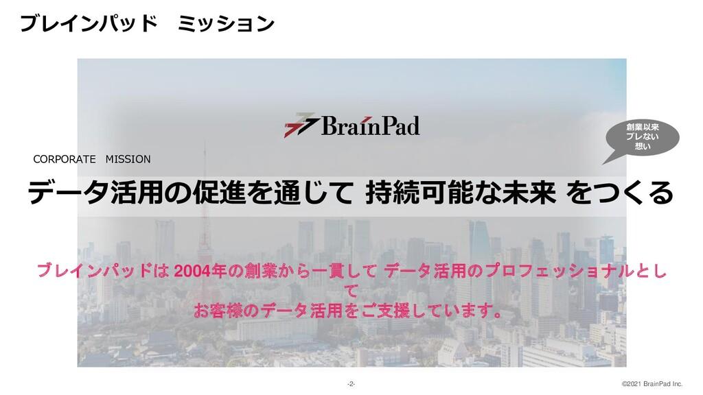 ©2021 BrainPad Inc. -2- ブレインパッド ミッション データ活用の促進を...