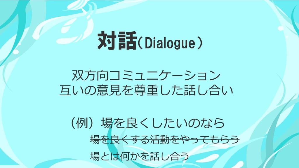 対話(Dialogue) 場を良くする活動をやってもらう 場とは何かを話し合う (例)場を良く...