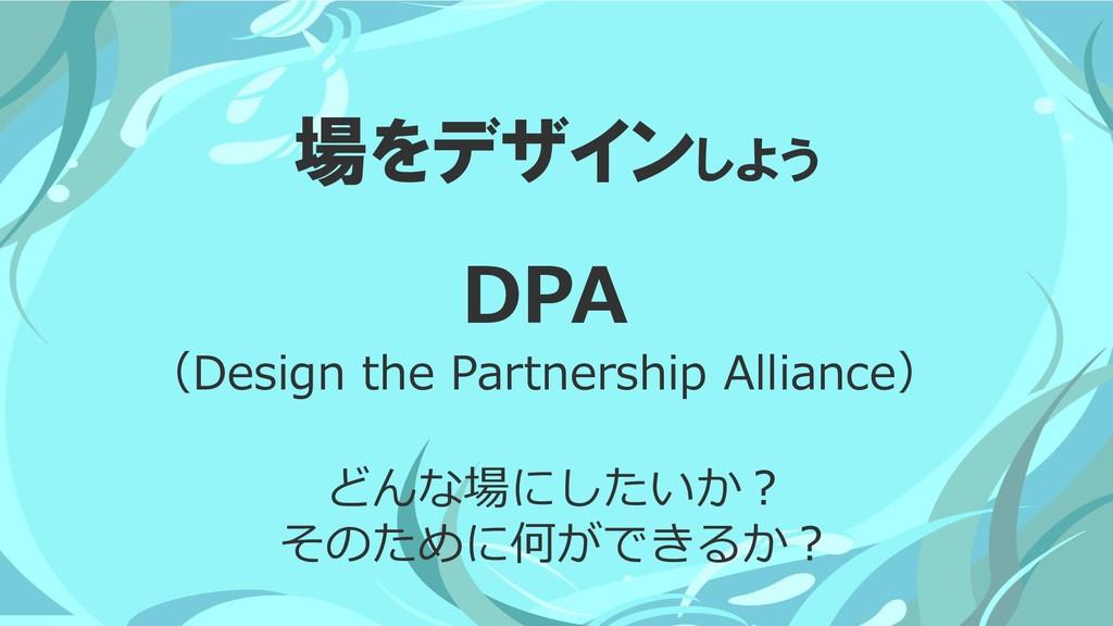 場をデザインしよう どんな場にしたいか? そのために何ができるか? DPA (Design t...