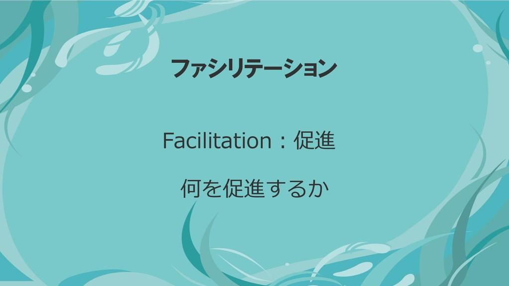 ファシリテーション 何を促進するか Facilitation:促進