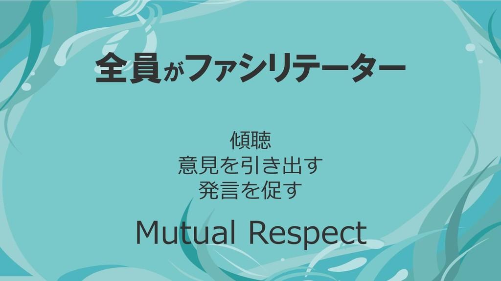 全員がファシリテーター 傾聴 意見を引き出す 発言を促す Mutual Respect