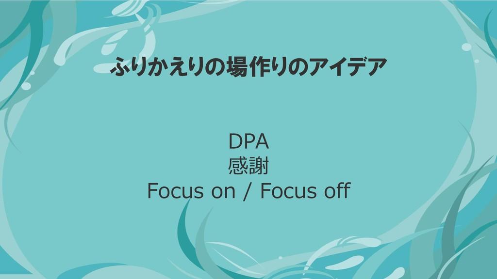 ふりかえりの場作りのアイデア DPA 感謝 Focus on / Focus off