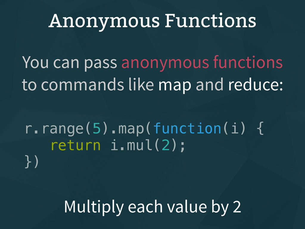 Anonymous Functions r.range(5).map(function(i) ...