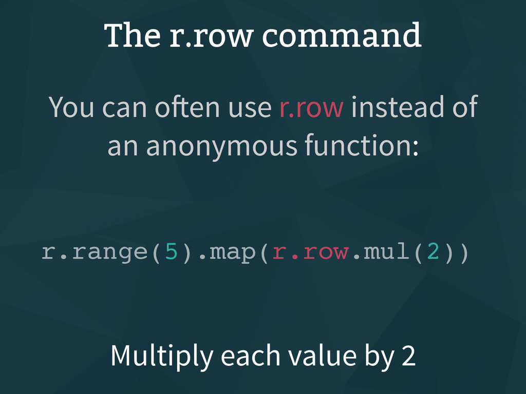 The r.row command Multiply each value by 2 You ...
