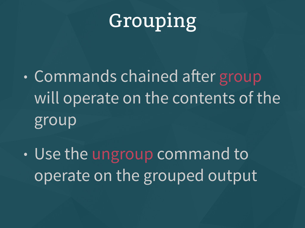 Grouping • Commands chained after group will op...
