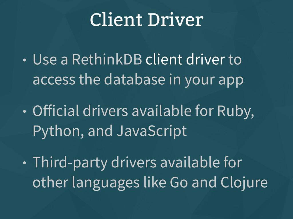 Client Driver • Use a RethinkDB client driver t...