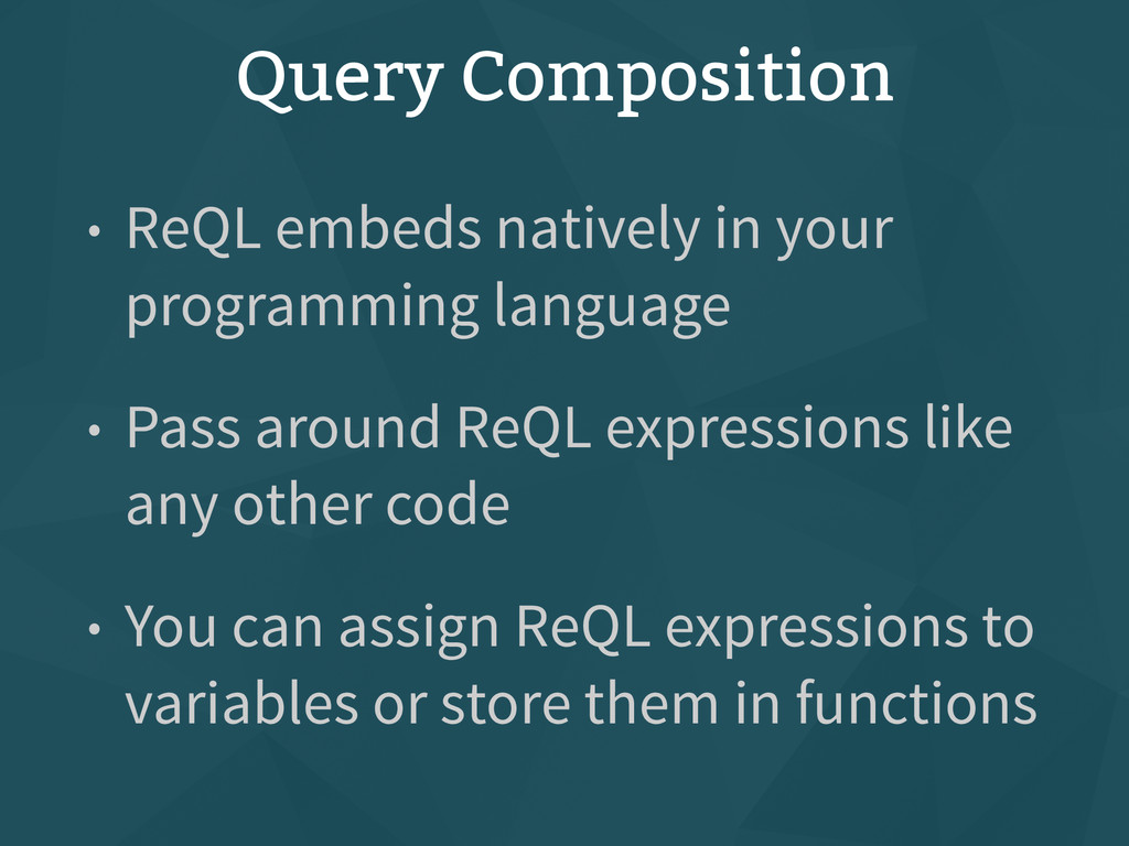Query Composition • ReQL embeds natively in you...