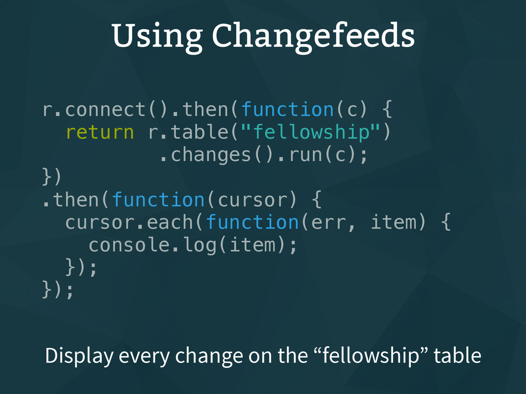 Using Changefeeds r.connect().then(function(c) ...