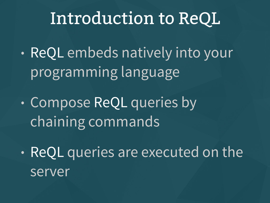 Introduction to ReQL • ReQL embeds natively int...