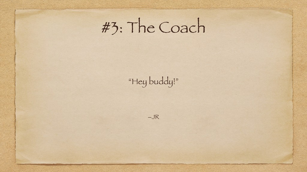 """Hey buddy!"" –JR #3: The Coach"