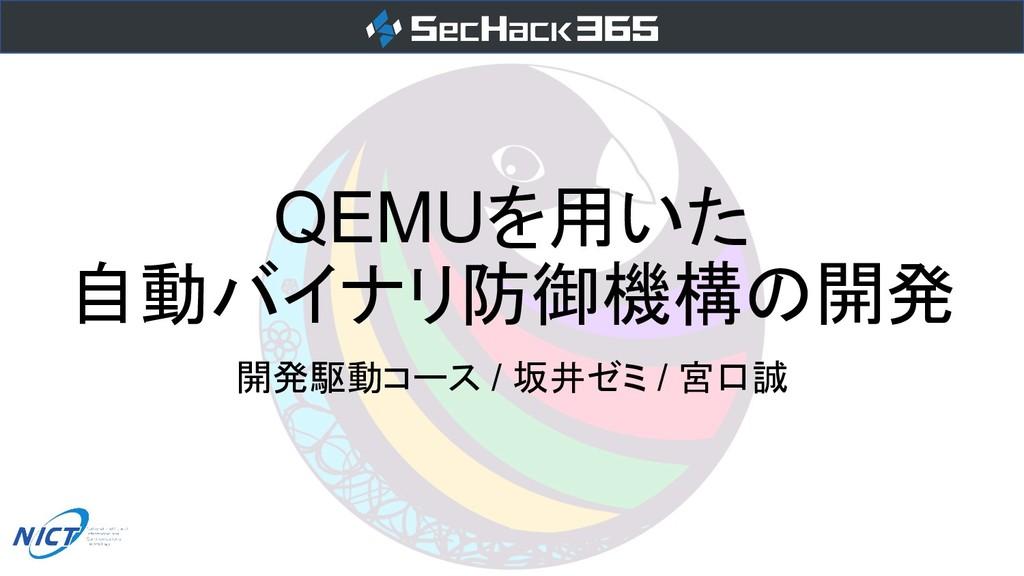 QEMUを用いた 自動バイナリ防御機構の開発 開発駆動コース / 坂井ゼミ / 宮口誠