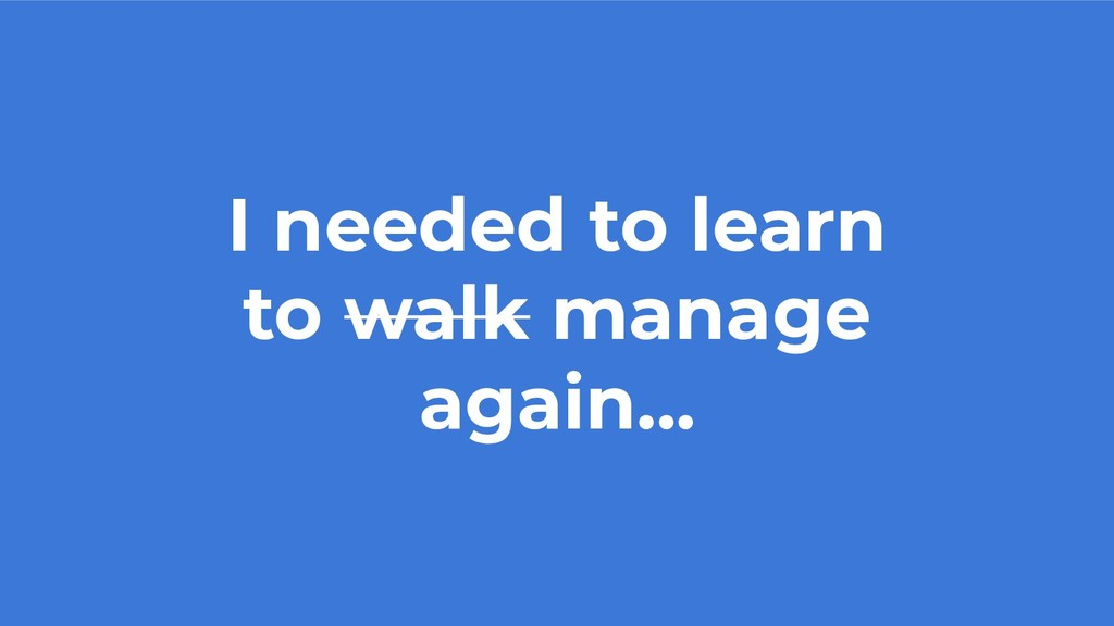 I needed to learn to walk manage again...