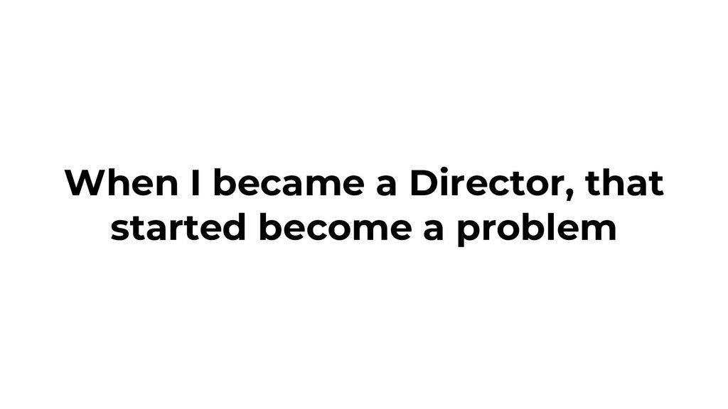 When I became a Director, that started become a...