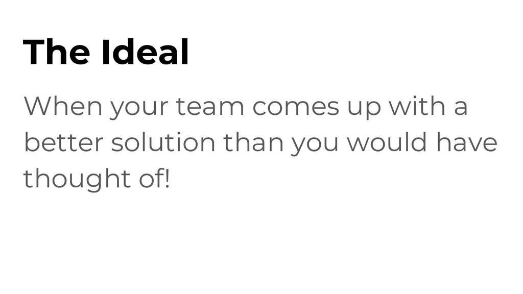 The Ideal When your team comes up with a better...