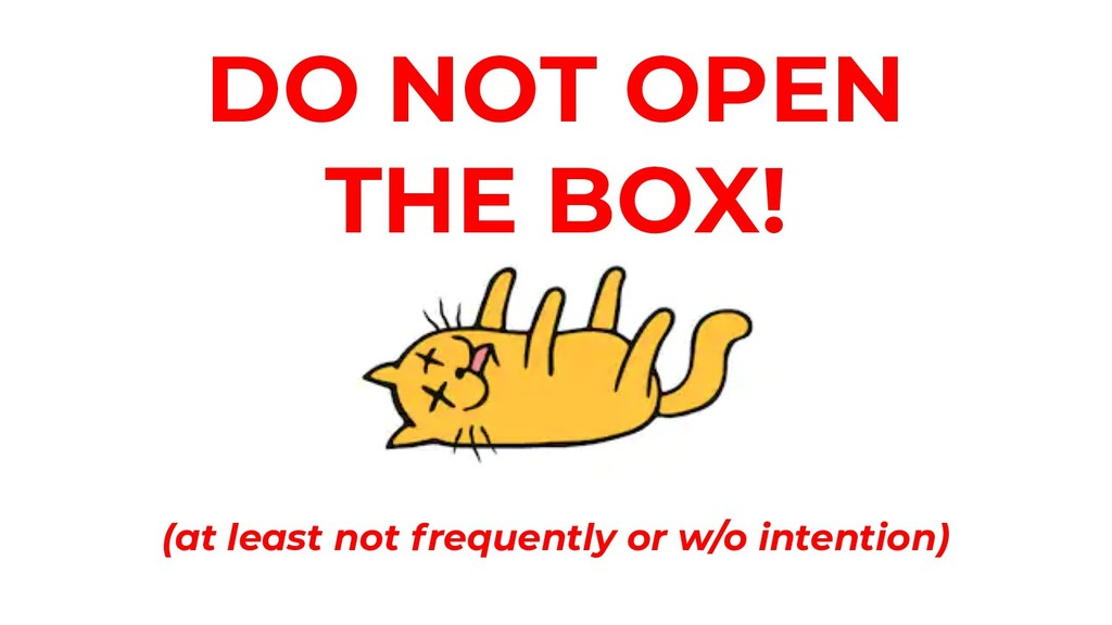 DO NOT OPEN THE BOX! (at least not frequently o...