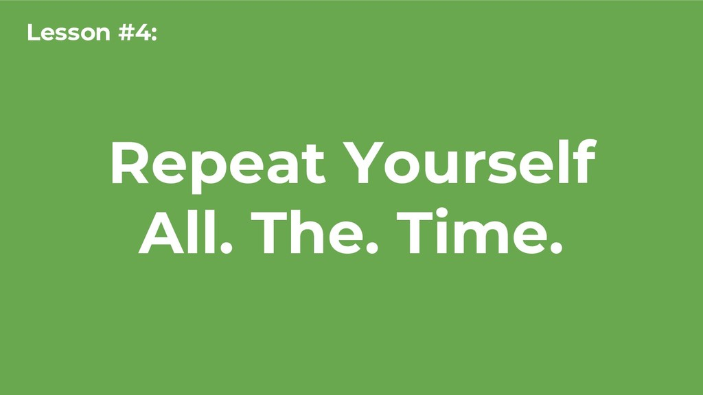 Repeat Yourself All. The. Time. Lesson #4: