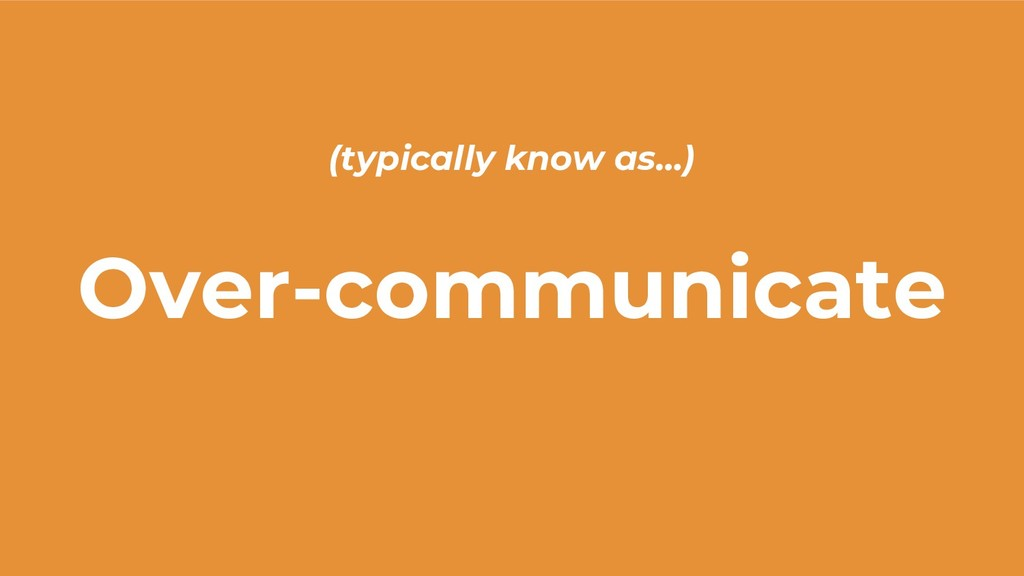 Over-communicate (typically know as…)