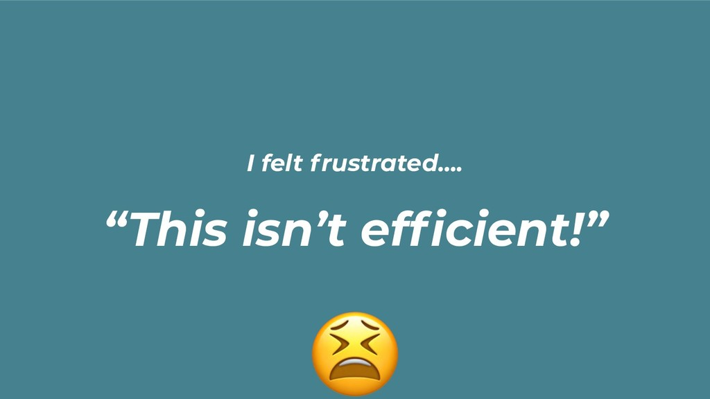 "I felt frustrated…. ""This isn't efficient!"""