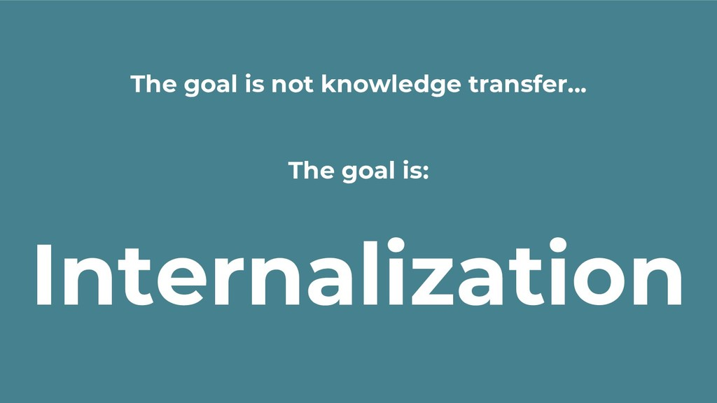 The goal is not knowledge transfer... The goal ...