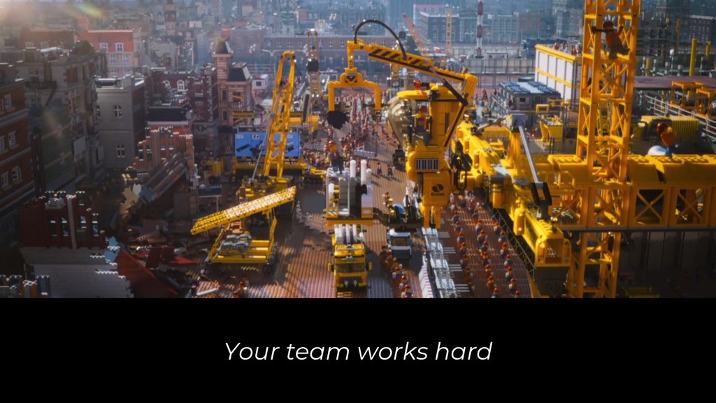 Your team works hard