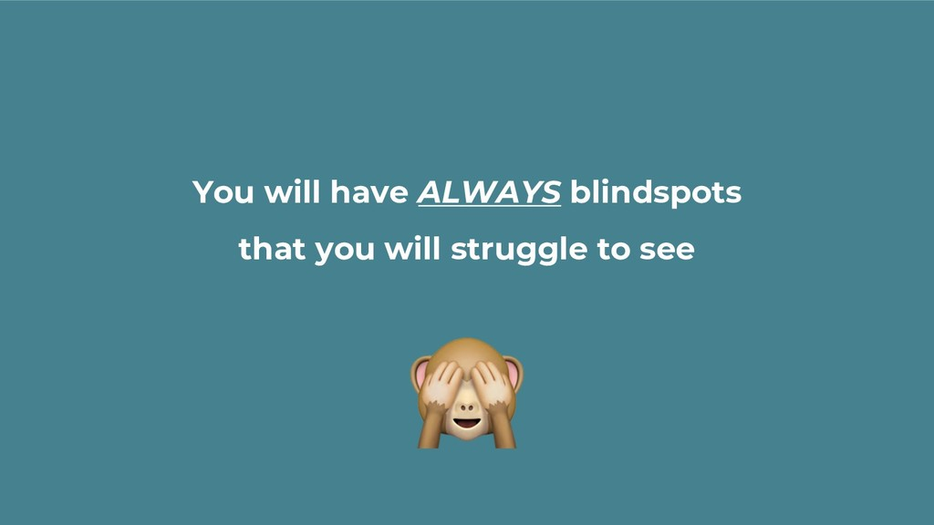 You will have ALWAYS blindspots that you will s...