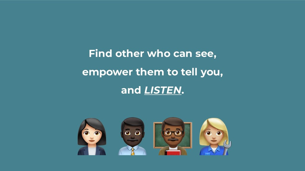 Find other who can see, empower them to tell yo...