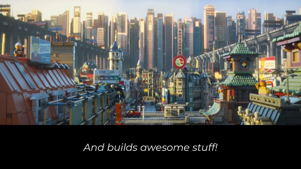 And builds awesome stuff!