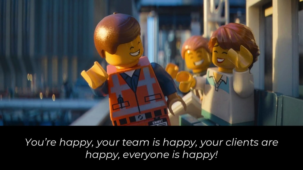 You're happy, your team is happy, your clients ...
