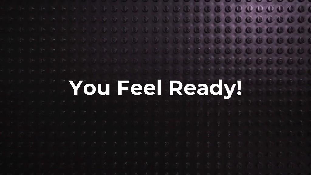 You Feel Ready!