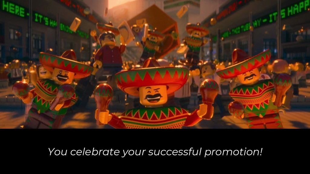You celebrate your successful promotion!