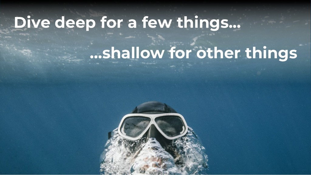 Dive deep for a few things... …shallow for othe...