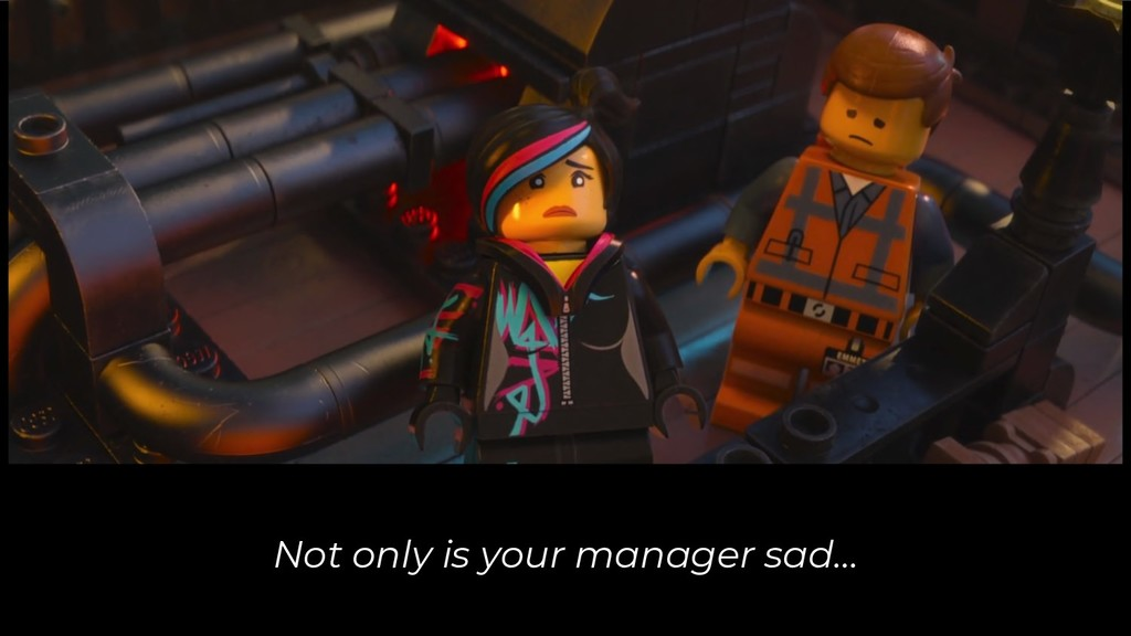 Not only is your manager sad...