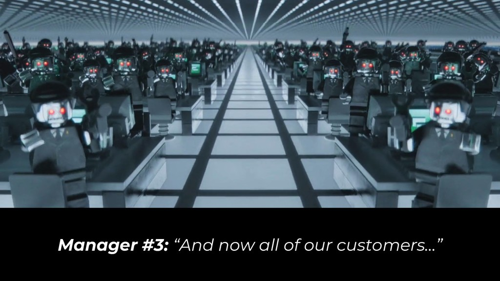"Manager #3: ""And now all of our customers…"""