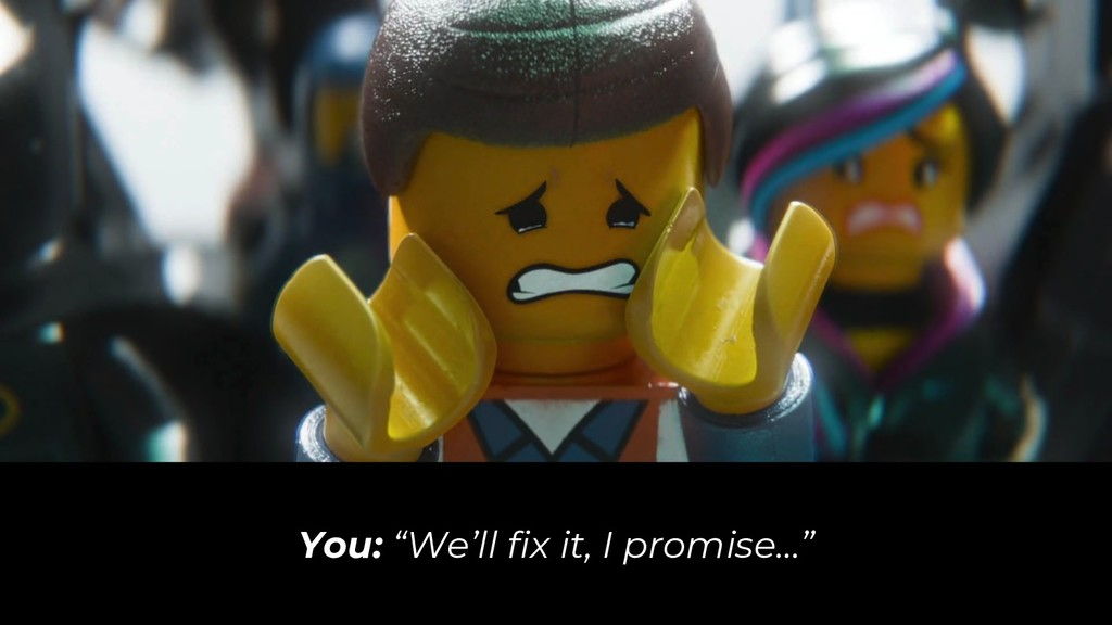 """You: """"We'll fix it, I promise…"""""""