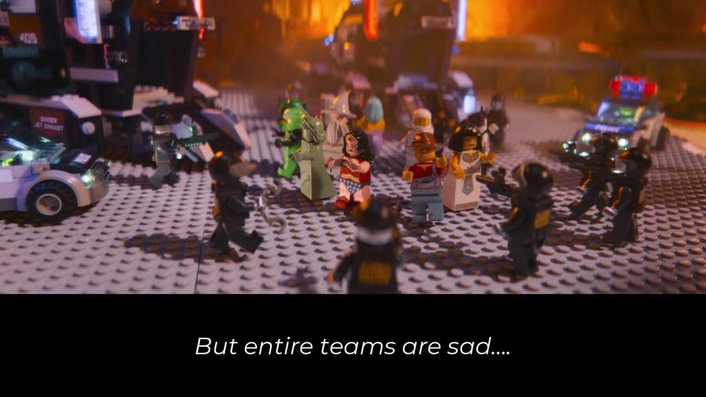 But entire teams are sad….